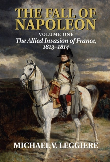 Fall of Napoleon: Volume 1, The Allied Invasion of France, 1813-1814
