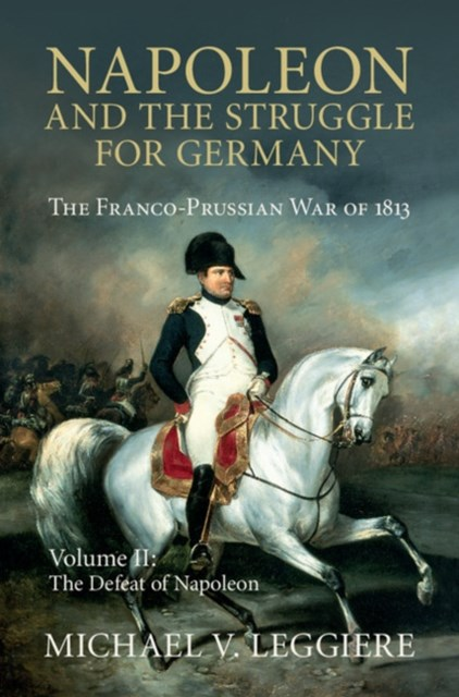 Napoleon and the Struggle for Germany: Volume 2, The Defeat of Napoleon