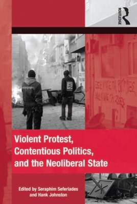 Violent Protest, Contentious Politics, and the Neoliberal State