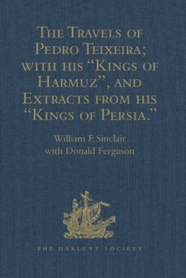 The Travels of Pedro Teixeira; with his 'Kings of Harmuz', and Extracts from his 'Kings of Persia'