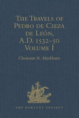 The Travels of Pedro de Cieza de León, A.D. 1532-50, contained in the First Part of his Chronicle of Peru