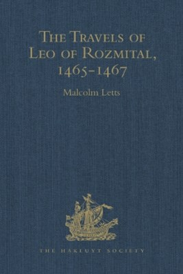 The Travels of Leo of Rozmital through Germany, Flanders, England, France, Spain, Portugal and Italy 1465-1467