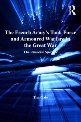 The French Army's Tank Force and Armoured Warfare in the Great War