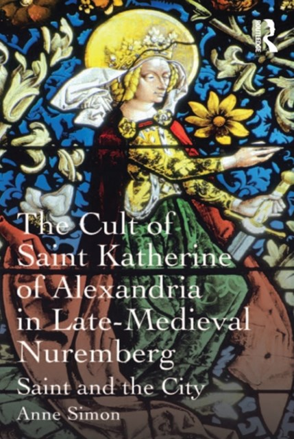 The Cult of Saint Katherine of Alexandria in Late-Medieval Nuremberg