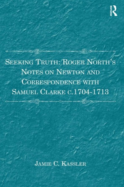 Seeking Truth: Roger North's Notes on Newton and Correspondence with Samuel Clarke c.1704-1713