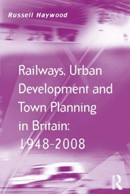 Railways, Urban Development and Town Planning in Britain: 1948–2008