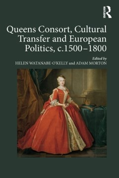 Queens Consort, Cultural Transfer and European Politics, c.1500-1800
