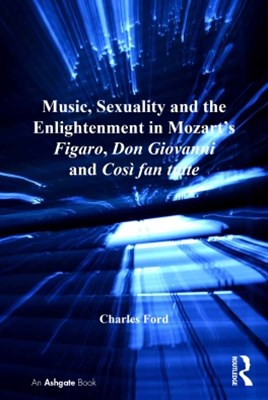 (ebook) Music, Sexuality and the Enlightenment in Mozart's Figaro, Don Giovanni and Così fan tutte