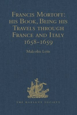 Francis Mortoft: his Book, Being his Travels through France and Italy 1658-1659