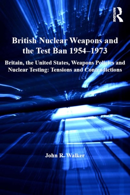 British Nuclear Weapons and the Test Ban 1954–1973