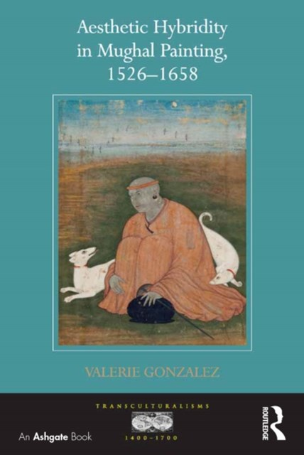 Aesthetic Hybridity in Mughal Painting, 1526-1658