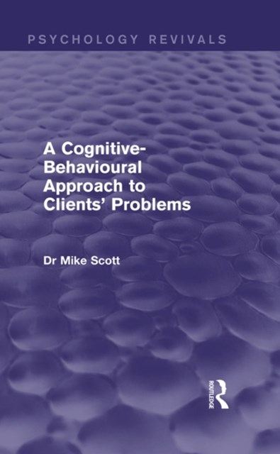 Cognitive-Behavioural Approach to Clients' Problems (Psychology Revivals)