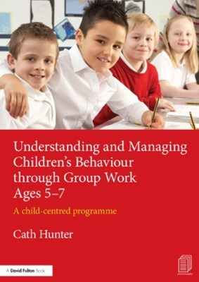 Understanding and Managing Children's Behaviour through Group Work Ages 5-7