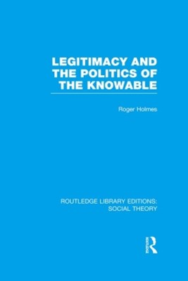 Legitimacy and the Politics of the Knowable (RLE Social Theory)