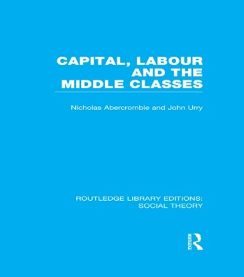 Capital, Labour and the Middle Classes (RLE Social Theory)