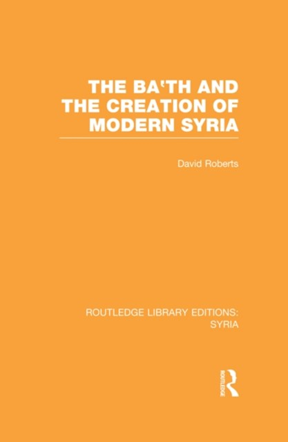 Ba'th and the Creation of Modern Syria (RLE Syria)