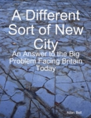 Different New Sort of City: An Answer to the Big Problem Facing Facing Britain Today