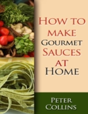 How to Make Gourmet Sauces At Home: 10 Gourmet Sauces Making Tips, White & Red Gourmet Sauces