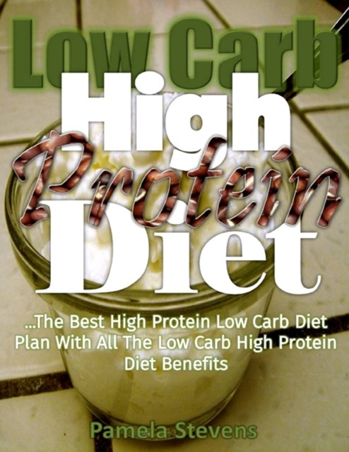 Low Carb High Protein Diet: The Best High Protein Low Carb Diet Plan With All the Low Carb High Protein Diet Benefits