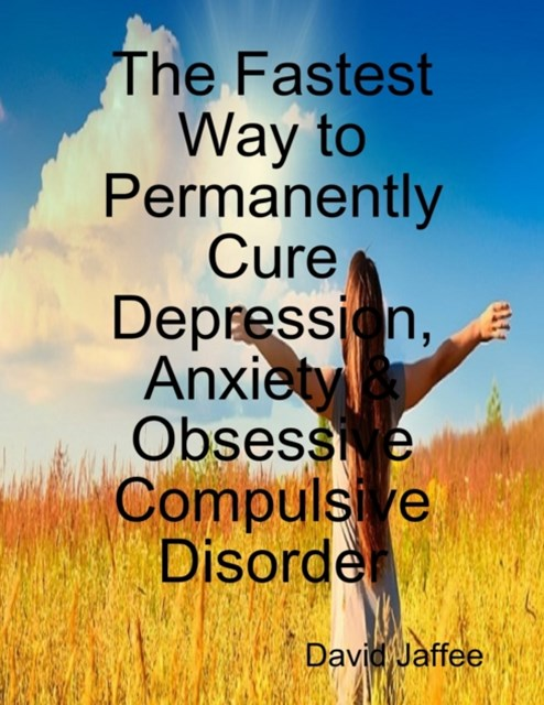 Fastest Way to Permanently Cure Depression, Anxiety & Obsessive Compulsive Disorder