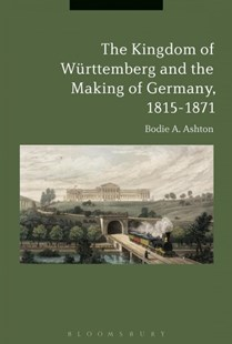 The Kingdom of Württemberg and the Making of Germany, 1815-1871 by Bodie A. Ashton (9781350079700) - PaperBack - History European