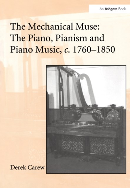 The Mechanical Muse: The Piano, Pianism and Piano Music, c.1760-1850