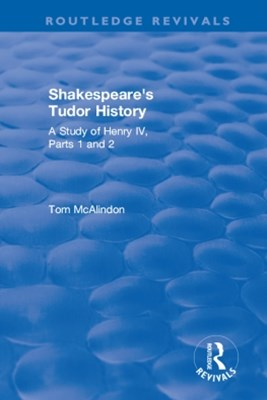"Shakespeare's Tudor History: A Study of  ""Henry IV Parts 1 and 2"""
