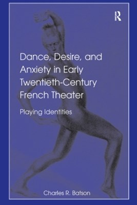 Dance, Desire, and Anxiety in Early Twentieth-Century French Theater