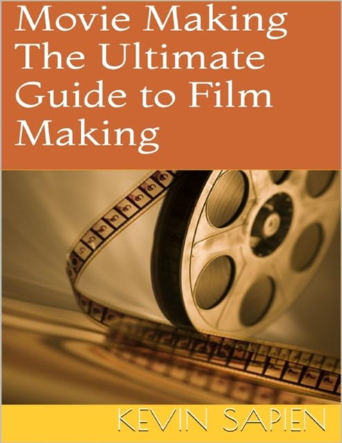 Movie Making: The Ultimate Guide to Film Making