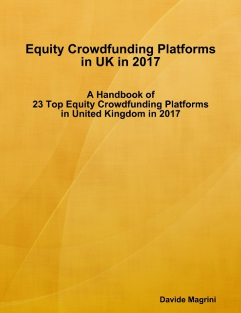 Equity Crowdfunding Platforms In United Kingdom In 2017 - A Handbook of 23 Top Equity Crowdfunding Platforms In United Kingdom In 2017