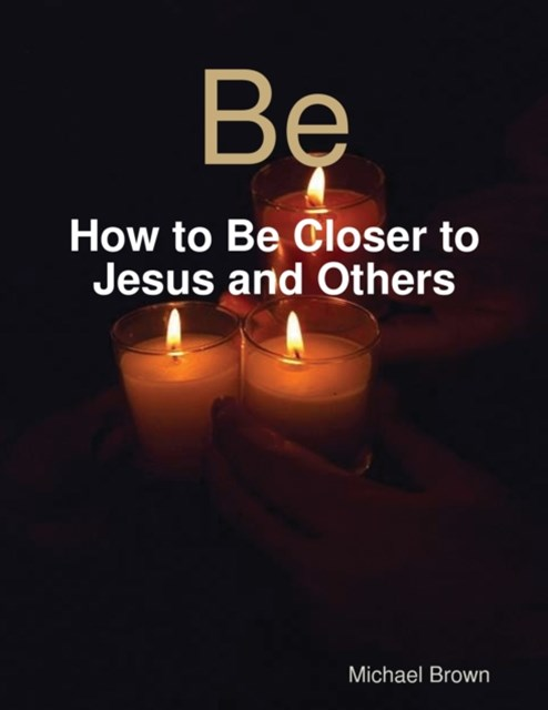 Be - How to Be Closer to Jesus and Others