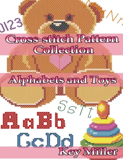 Cross-stitch Pattern Collection: Alphabets and Toys. Counted Cross-stitching for Beginners