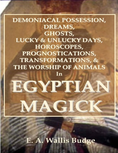 Demoniacal Possession, Dreams, Ghosts, Lucky & Unlucky Days, Horoscopes, Prognostications, Transformations, & the Worship of Animals In Egyptian Magick