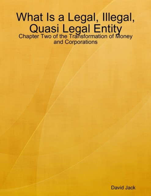 What Is a Legal, Illegal, Quasi Legal Entity: Chapter Two of the Transformation of Money and Corporations