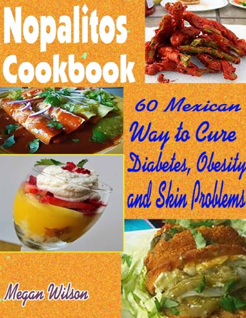 Nopalitos Cookbook:60 Mexican Way to Cure Diabetes, Obesity and Skin Problems