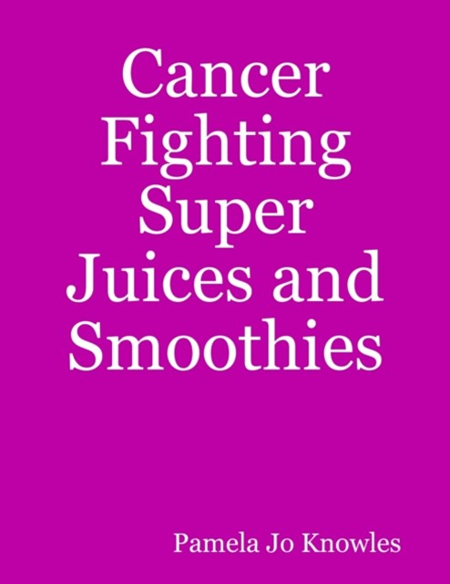 Cancer Fighting Super Juices and Smoothies