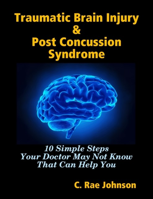 (ebook) Traumatic Brain Injury & Post Concussion Syndrome - 10 Simple Steps Your Doctor May Not Know That Can Help You