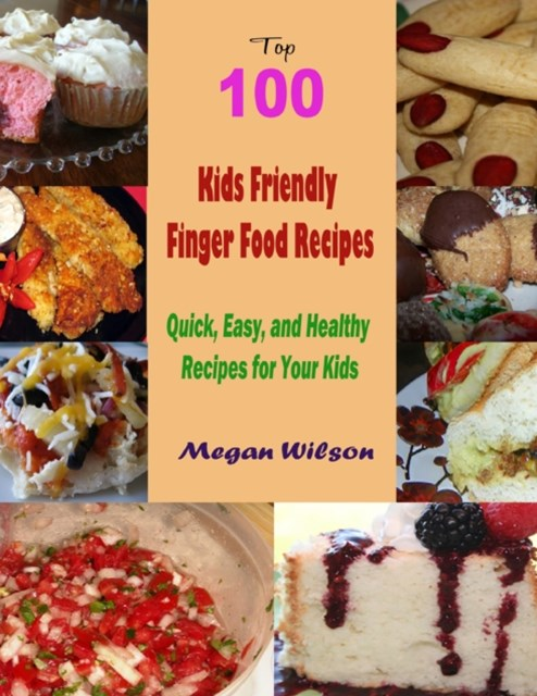 Top 100 Kids Friendly Finger Food Recipes : Quick, Easy, and Healthy Recipes for Your Kids