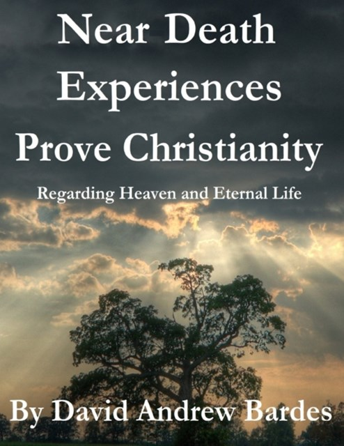 Near Death Experiences Prove Christianity - Regarding Heaven and Eternal Life