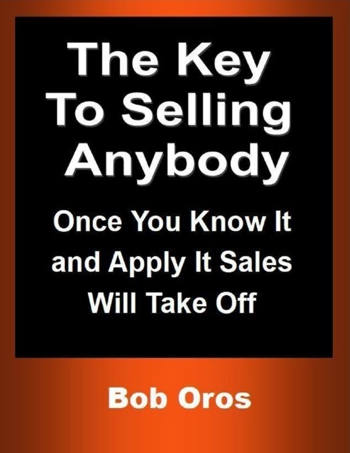 (ebook) Key to Selling Anybody: Once You Know It and Apply It Sales Will Take Off