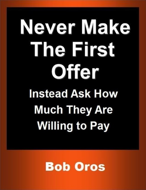 (ebook) Never Make the First Offer: Instead Ask How Much They Are Willing to Pay