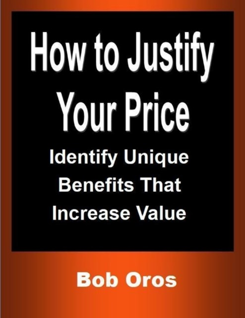 (ebook) How to Justify Your Price: Identify Unique Benefits That Increase Value