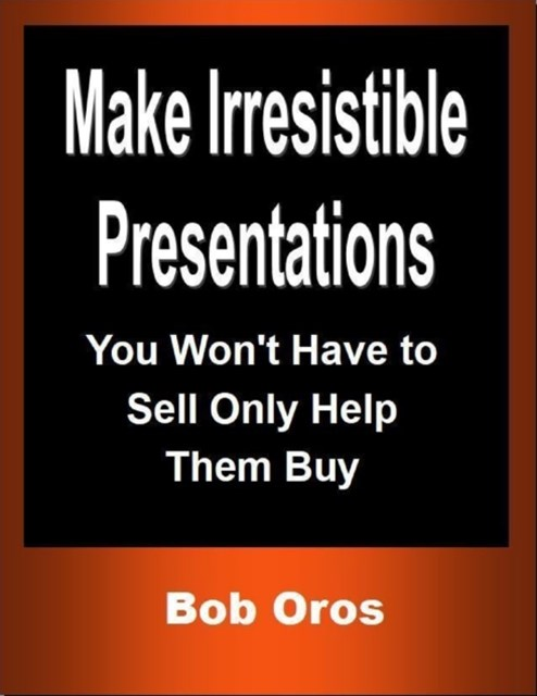 (ebook) Make Irresistible Presentations: You Won't Have to Sell Only Help Them Buy