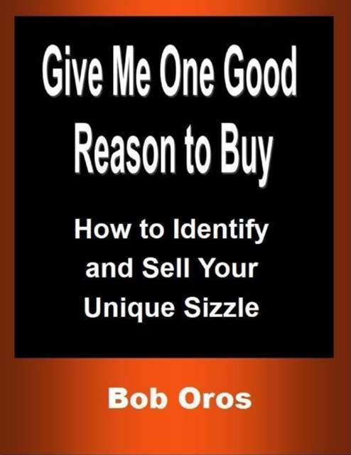 (ebook) Give Me One Good Reason to Buy: How to Identify and Sell Your Unique Sizzle