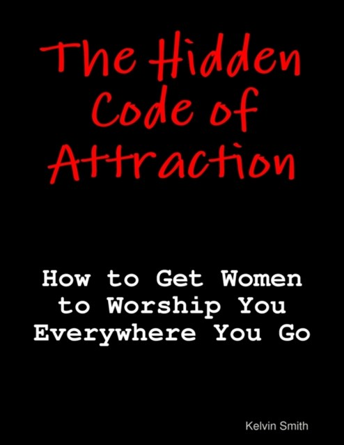 (ebook) Hidden Code of Attraction: How to Get Women to Worship You Everywhere You Go