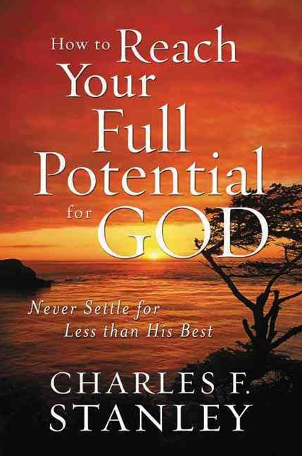 How to Reach Your Full Potential for God: Never Settle for Less than HisBest