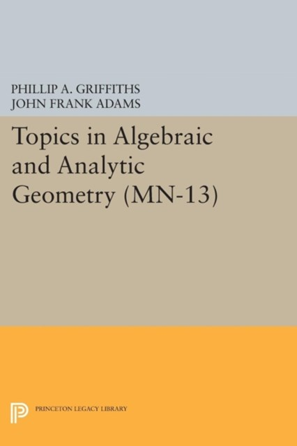Topics in Algebraic and Analytic Geometry. (MN-13), Volume 13: Notes From a Course of Phillip Griff