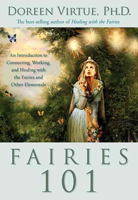 Fairies 101: An Introduction To Connecting, Working And Healing With Thefairies And Other Elementals