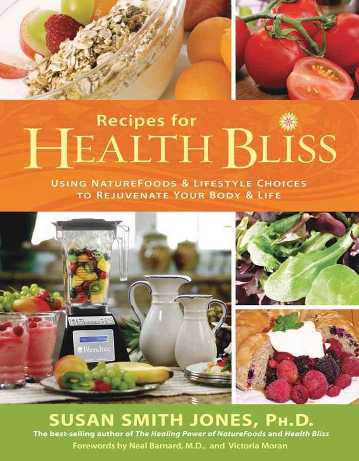 Recipes For Health Bliss: Using Nature Foods And Lifestyle Choices To Rejuvenate Your Body And Life
