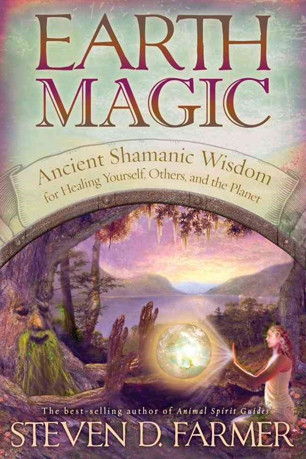 Earth Magic: Ancient Spiritual Wisdom For Healing Yourself,Others And The Planet